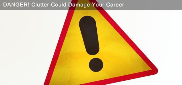 Danger: Clutter Could Damage Your Career!
