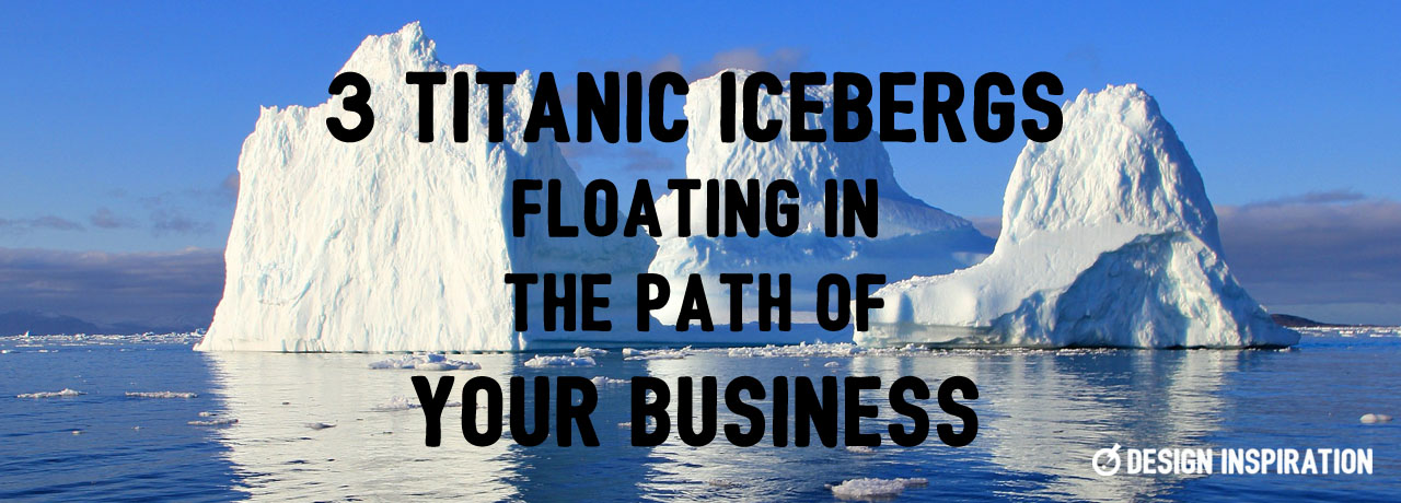 3 Titanic Icebergs Floating in the Path of Your Business